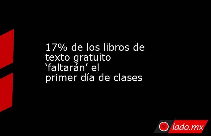 17% de los libros de texto gratuito 'faltarán' el primer día de clases. Noticias en tiempo real