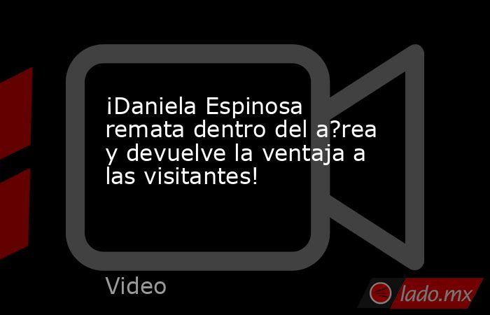 ¡Daniela Espinosa remata dentro del a?rea y devuelve la ventaja a las visitantes!. Noticias en tiempo real