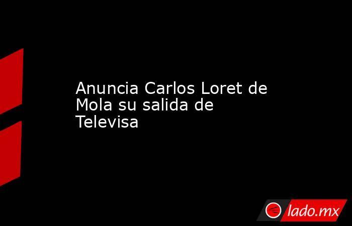 Anuncia Carlos Loret de Mola su salida de Televisa. Noticias en tiempo real