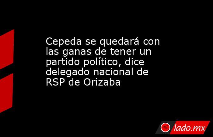 Cepeda se quedará con las ganas de tener un partido político, dice delegado nacional de RSP de Orizaba. Noticias en tiempo real