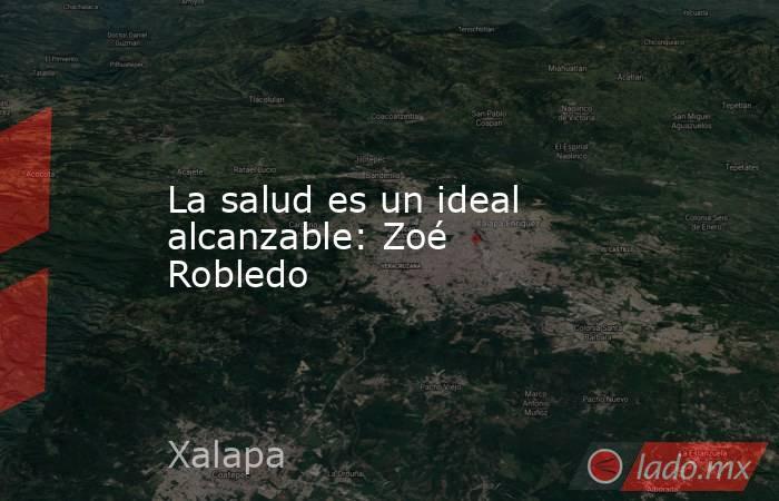 La salud es un ideal alcanzable: Zoé Robledo. Noticias en tiempo real