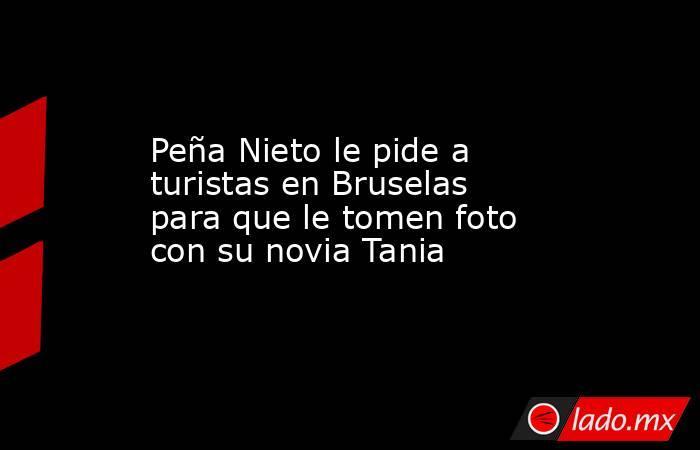 Peña Nieto le pide a turistas en Bruselas para que le tomen foto con su novia Tania. Noticias en tiempo real