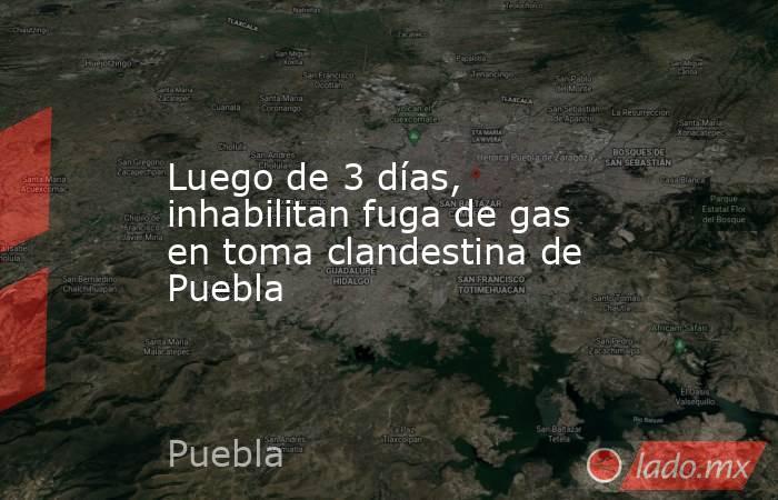 Luego de 3 días,  inhabilitan fuga de gas en toma clandestina de Puebla. Noticias en tiempo real