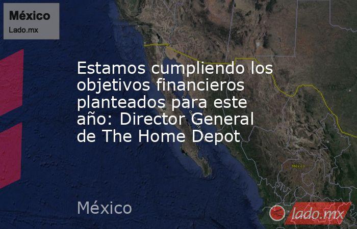 Estamos cumpliendo los objetivos financieros planteados para este año: Director General de The Home Depot. Noticias en tiempo real