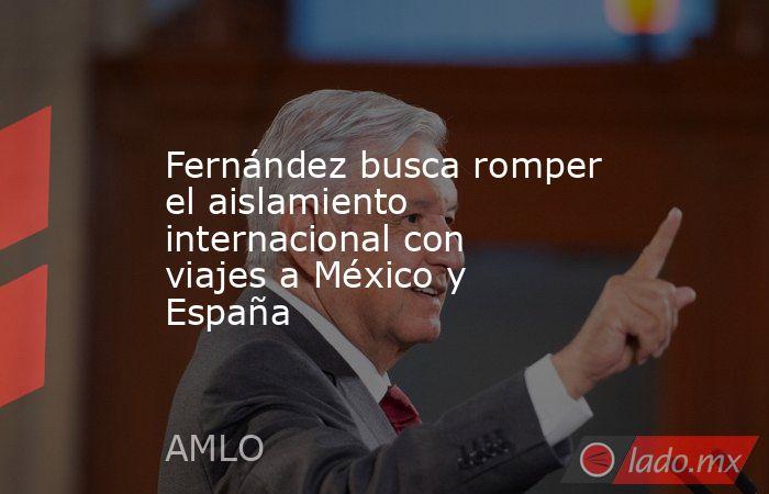 Fernández busca romper el aislamiento internacional con viajes a México y España. Noticias en tiempo real