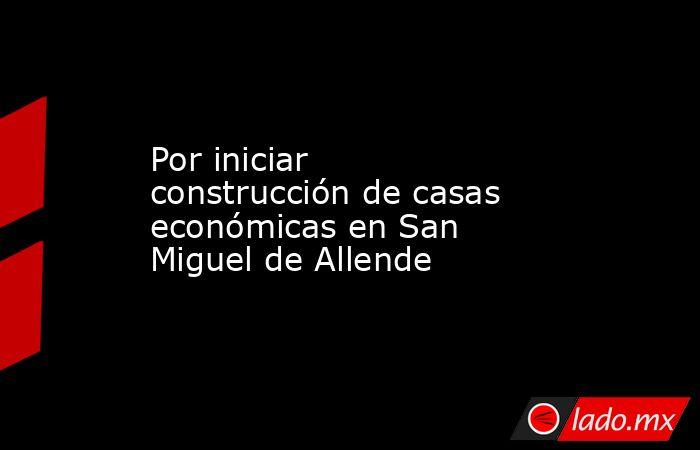 Por iniciar construcción de casas económicas en San Miguel de Allende. Noticias en tiempo real