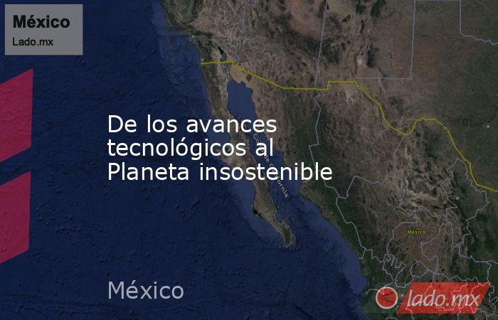 De los avances tecnológicos al Planeta insostenible. Noticias en tiempo real