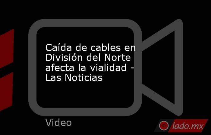 Caída de cables en División del Norte afecta la vialidad - Las Noticias. Noticias en tiempo real