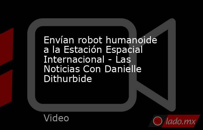 Envían robot humanoide a la Estación Espacial Internacional - Las Noticias Con Danielle Dithurbide. Noticias en tiempo real