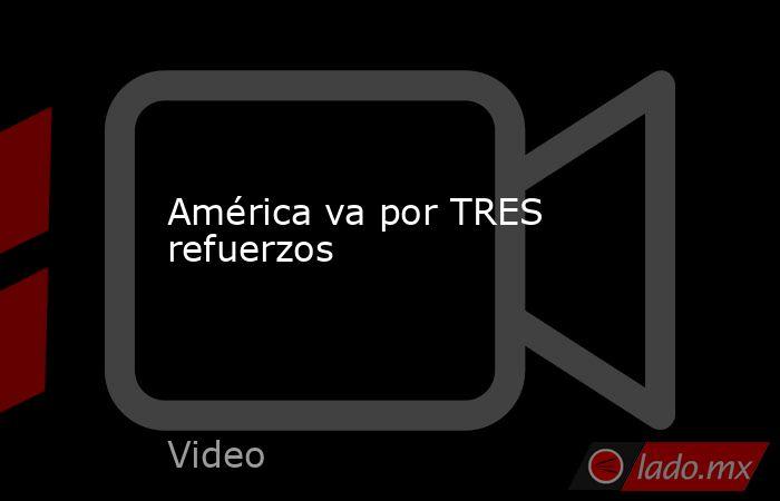 América va por TRES refuerzos. Noticias en tiempo real