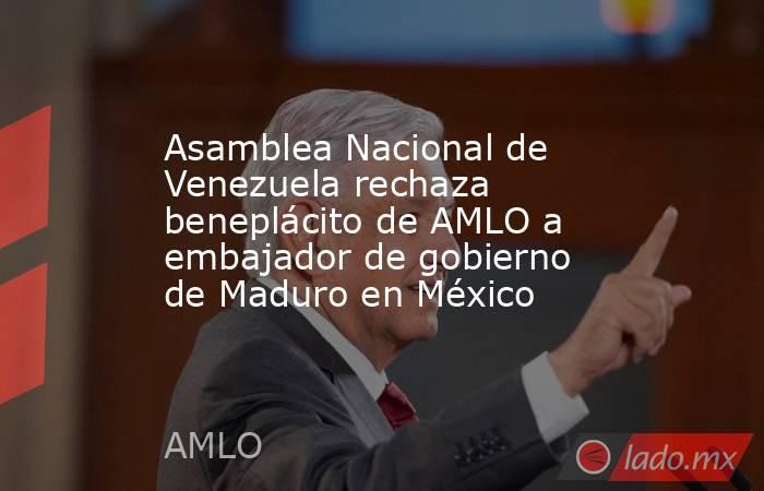 Asamblea Nacional de Venezuela rechaza beneplácito de AMLO a embajador de gobierno de Maduro en México. Noticias en tiempo real