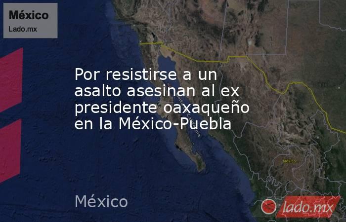 Por resistirse a un asalto asesinan al ex presidente oaxaqueño en la México-Puebla. Noticias en tiempo real