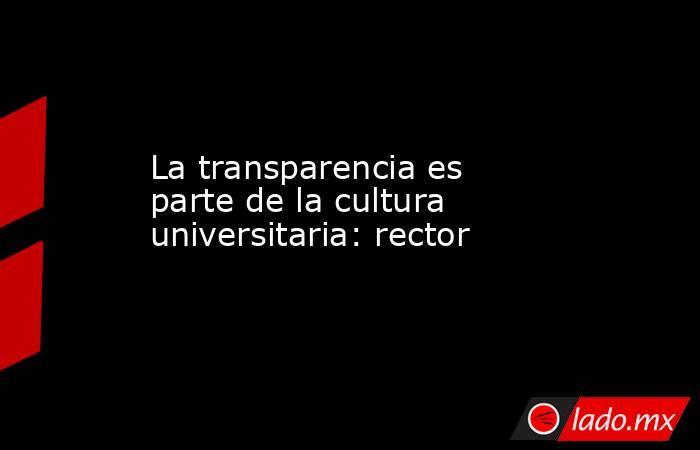 La transparencia es parte de la cultura universitaria: rector. Noticias en tiempo real