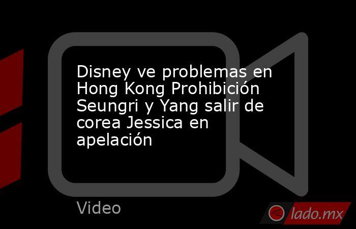Disney ve problemas en Hong Kong Prohibición Seungri y Yang salir de corea Jessica en apelación. Noticias en tiempo real