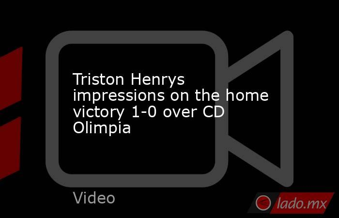 Triston Henrys impressions on the home victory 1-0 over CD Olimpia. Noticias en tiempo real