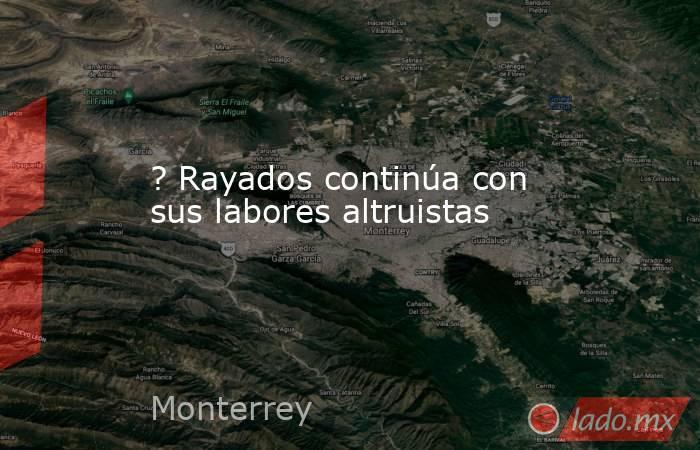 ? Rayados continúa con sus labores altruistas. Noticias en tiempo real