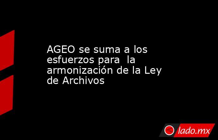AGEO se suma a los esfuerzos para  la armonización de la Ley de Archivos. Noticias en tiempo real