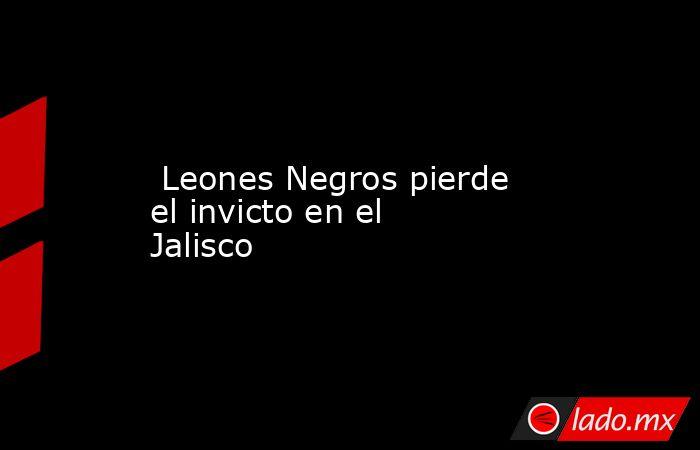 Leones Negros pierde el invicto en el Jalisco. Noticias en tiempo real
