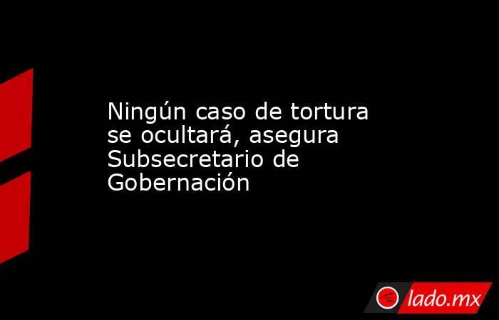 Ningún caso de tortura se ocultará, asegura Subsecretario de Gobernación. Noticias en tiempo real
