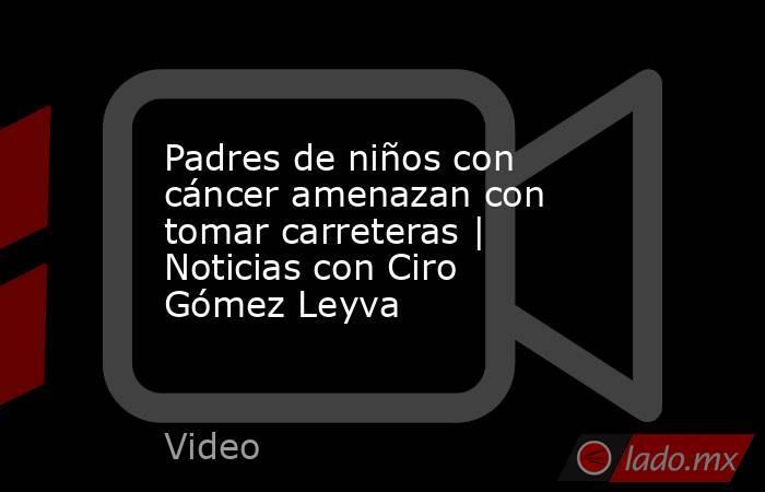Padres de niños con cáncer amenazan con tomar carreteras | Noticias con Ciro Gómez Leyva. Noticias en tiempo real