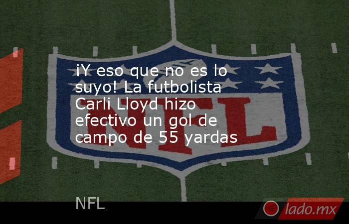 ¡Y eso que no es lo suyo! La futbolista Carli Lloyd hizo efectivo un gol de campo de 55 yardas. Noticias en tiempo real