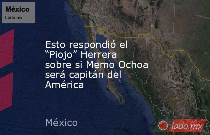 """Esto respondió el """"Piojo"""" Herrera sobre si Memo Ochoa será capitán del América. Noticias en tiempo real"""