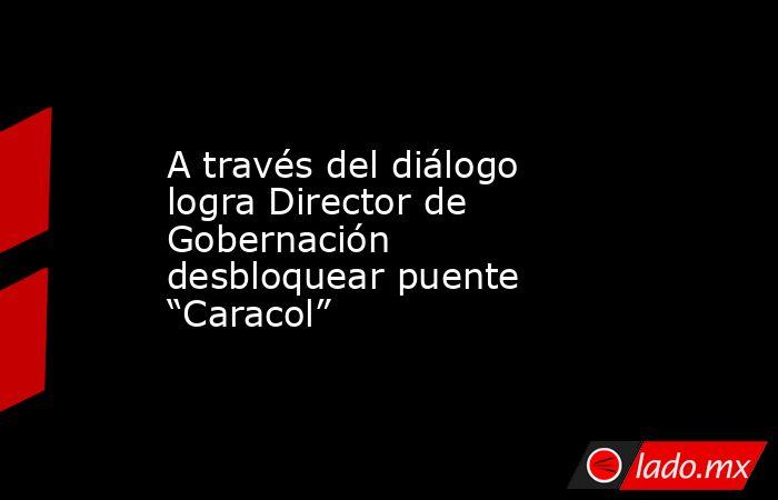 """A través del diálogo logra Director de Gobernación desbloquear puente """"Caracol"""". Noticias en tiempo real"""