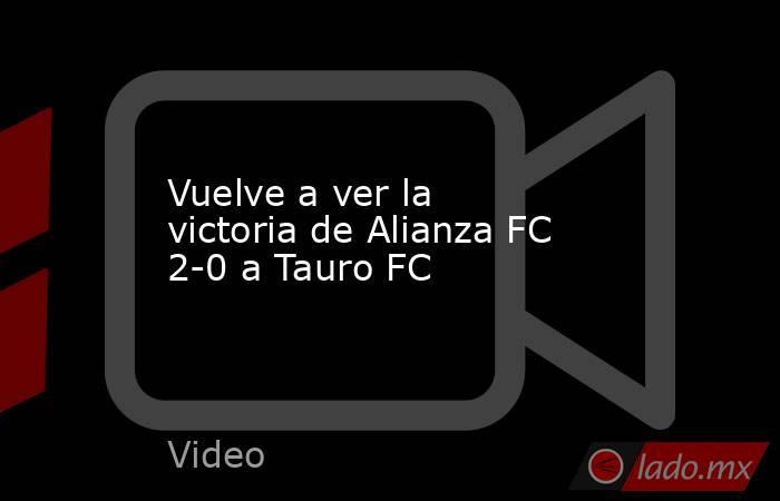 Vuelve a ver la victoria de Alianza FC 2-0 a Tauro FC. Noticias en tiempo real
