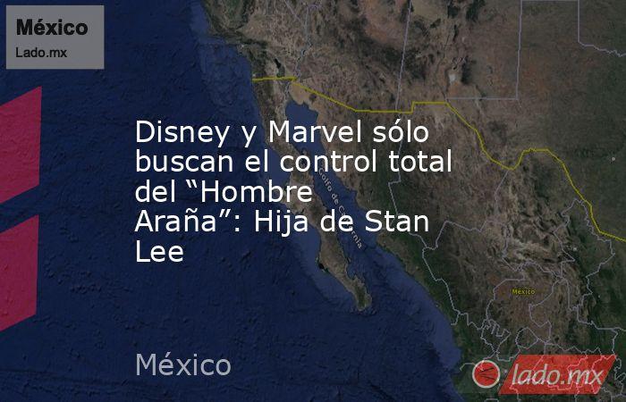 """Disney y Marvel sólo buscan el control total del """"Hombre Araña"""": Hija de Stan Lee. Noticias en tiempo real"""
