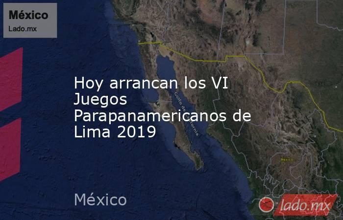Hoy arrancan los VI Juegos Parapanamericanos de Lima 2019 . Noticias en tiempo real