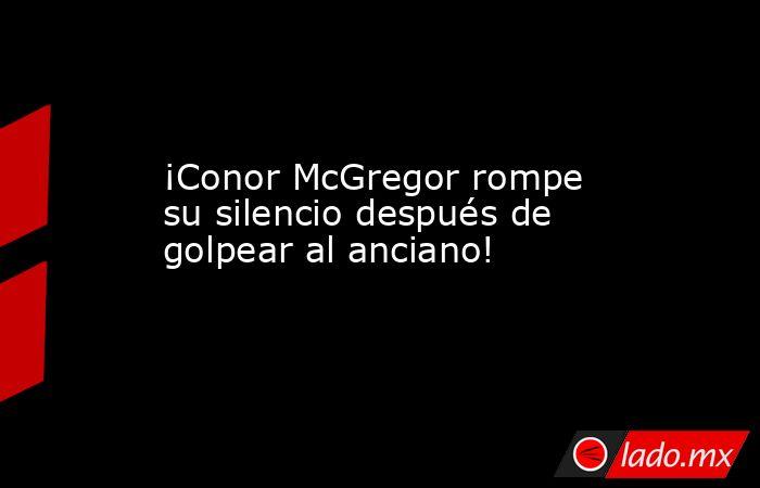 ¡Conor McGregor rompe su silencio después de golpear al anciano!. Noticias en tiempo real