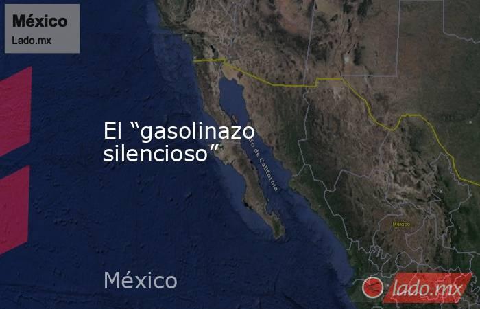 """El """"gasolinazo silencioso"""". Noticias en tiempo real"""
