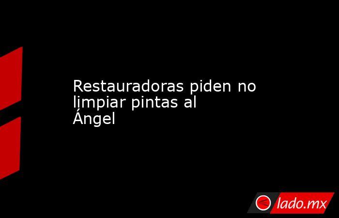 Restauradoras piden no limpiar pintas al Ángel. Noticias en tiempo real