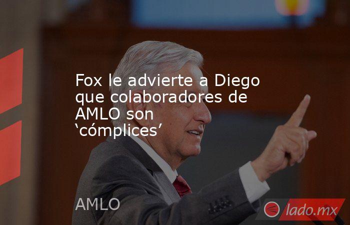 Fox le advierte a Diego que colaboradores de AMLO son 'cómplices'. Noticias en tiempo real