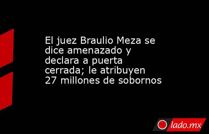 El juez Braulio Meza se dice amenazado y declara a puerta cerrada; le atribuyen 27 millones de sobornos. Noticias en tiempo real