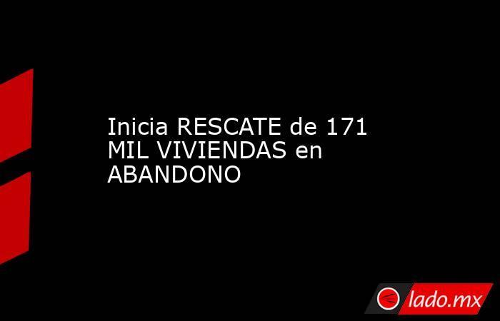 Inicia RESCATE de 171 MIL VIVIENDAS en ABANDONO. Noticias en tiempo real