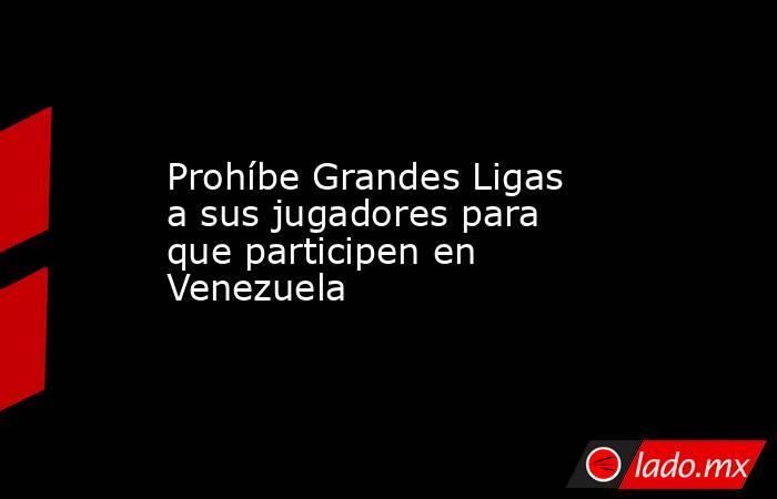 Prohíbe Grandes Ligas a sus jugadores para que participen en Venezuela. Noticias en tiempo real