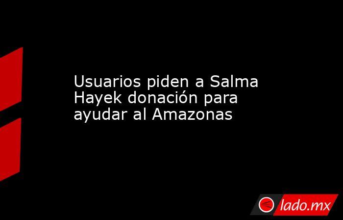 Usuarios piden a Salma Hayek donación para ayudar al Amazonas. Noticias en tiempo real