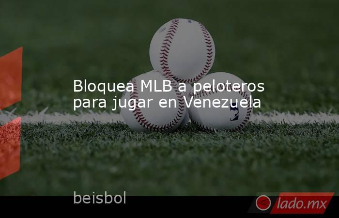 Bloquea MLB a peloteros para jugar en Venezuela. Noticias en tiempo real
