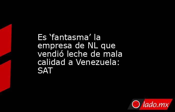 Es 'fantasma' la empresa de NL que vendió leche de mala calidad a Venezuela: SAT. Noticias en tiempo real