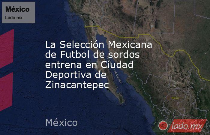 La Selección Mexicana de Futbol de sordos entrena en Ciudad Deportiva de Zinacantepec. Noticias en tiempo real