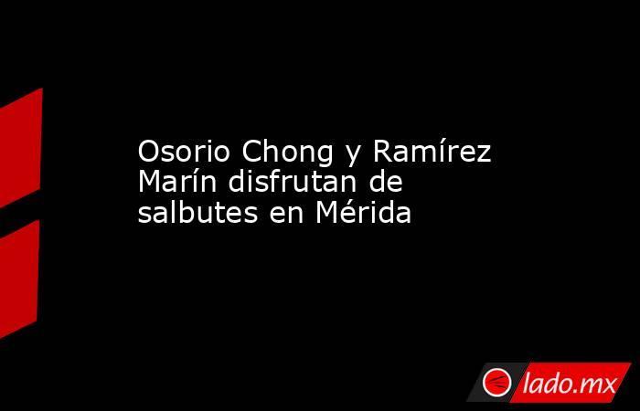 Osorio Chong y Ramírez Marín disfrutan de salbutes en Mérida. Noticias en tiempo real