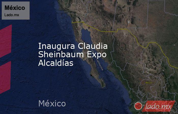 Inaugura Claudia Sheinbaum Expo Alcaldías. Noticias en tiempo real