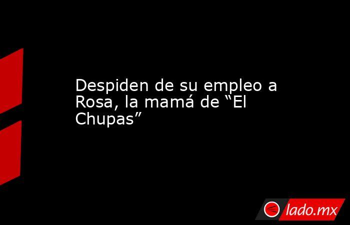 """Despiden de su empleo a Rosa, la mamá de """"El Chupas"""". Noticias en tiempo real"""