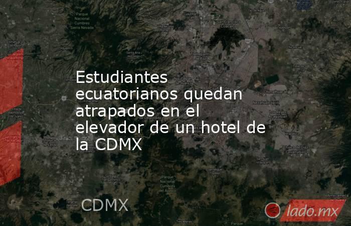 Estudiantes ecuatorianos quedan atrapados en el elevador de un hotel de la CDMX. Noticias en tiempo real