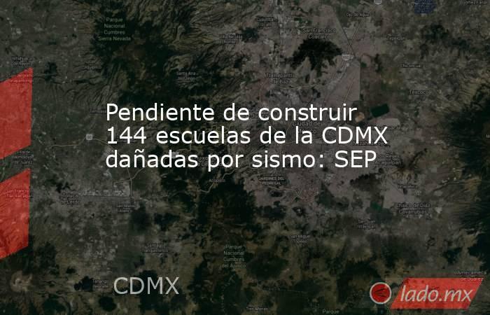 Pendiente de construir 144 escuelas de la CDMX dañadas por sismo: SEP. Noticias en tiempo real