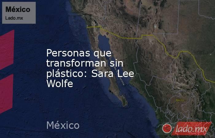 Personas que transforman sin plástico: Sara Lee Wolfe. Noticias en tiempo real