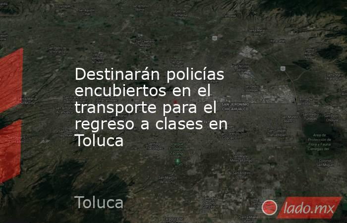 Destinarán policías encubiertos en el transporte para el regreso a clases en Toluca. Noticias en tiempo real