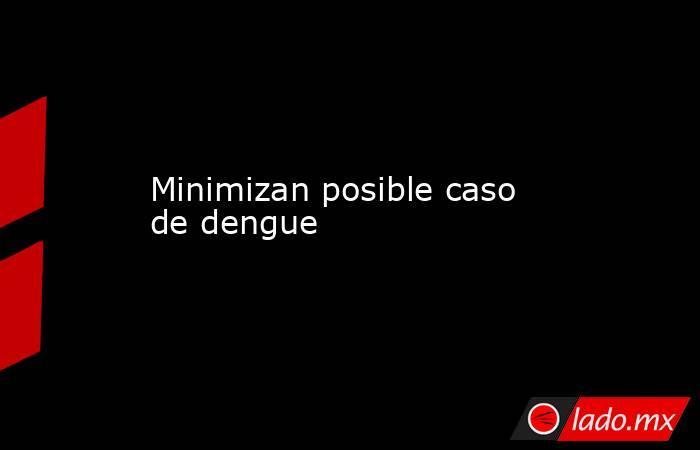 Minimizan posible caso de dengue. Noticias en tiempo real