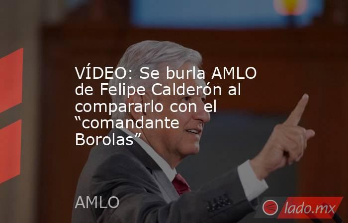 """VÍDEO: Se burla AMLO de Felipe Calderón al compararlo con el """"comandante Borolas"""". Noticias en tiempo real"""